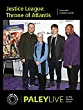 Justice League: Throne of Atlantis: Cast and Creators PaleyLive