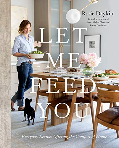 Let Me Feed You: Simple Recipes Offering the Comfort of Home by Rosie Daykin