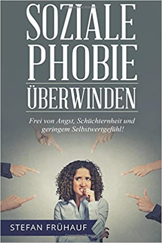 Soziale Phobie überwinden: Frei von Angst, Schüchternheit und geringem Selbstwertgefühl - Bewährte Methoden für mehr Selbstbewusstsein, Kontaktfreudigkeit, Extraversion und Lebensfreude