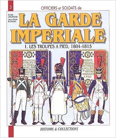 Télécharger en ligne Officiers et soldats de la Garde impériale (1804-1815) : Tome 1, Les troupes à pied epub pdf