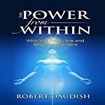 The Power from Within: Who You Really Are and Why You Are Here | Robert Daudish