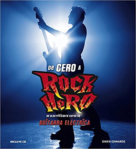 De cero a rock hero / From Zero To Rock Hero: Un electrificante curso de guitarra electrica / An Electrifying Electric Guitar Course
