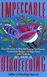 Impeccable Birdfeeding: How to Discourage Scuffling, Hull-Dropping, Seed-Throwing, Unmentionable Nuisances and Vulgar Chatter at Your Birdfeeder