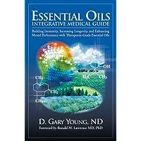 Essential Oils Integrative Medical Guide: Building Immunity, Increasing Longevity...