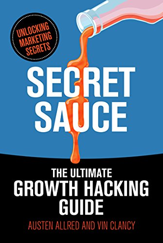 Secret Sauce: The Ultimate Growth Hacking Guide (Ultimate Marketing Hacks)