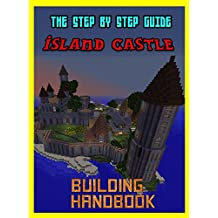 Building Handbook: The Amazing Island Castle: Step By Step Guide (The Unofficial Minecraft Building Handbook)