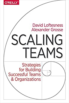 Scaling Teams: Strategies for Building Successful Teams and Organizations by [Grosse, Alexander, Loftesness, David]