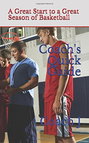 Coach's Quick Guide: A Great Start to Coaching Great Basketball