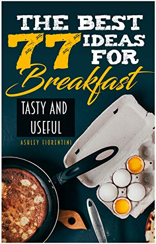 The Best 77 Ideas for Breakfast: Tasty and Useful (Keto Recipes, Breakfast Recipes, Desert Recipes, Low Calorie Breakfast, Coffee Recipes) by Ashley Fiorentini
