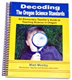 Decoding the Oregon Science Standards : An Elementary Guide to Teaching Science in Oregon, Moxley, Misti, 0978858409
