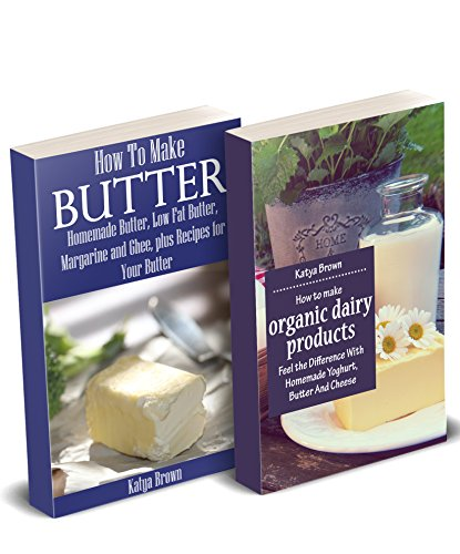Homemade Dairy Products: Tastier And Healthier Alternatives To Store Bought Cheese, Butter, Yogurt And More by Katya Brown