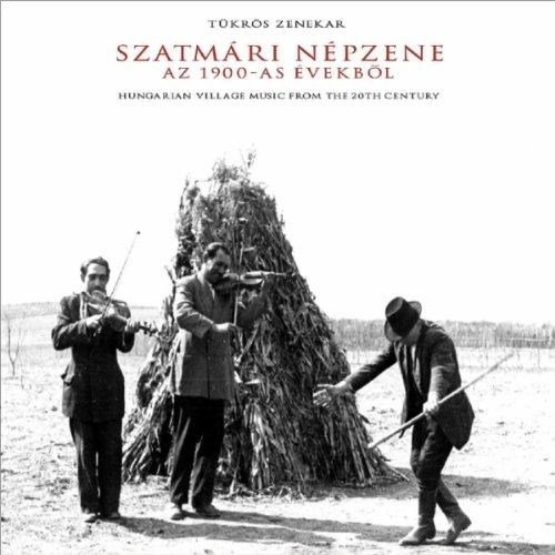 Szatmári Népzene: AZ 1900-AS Évekbõl (Hungarian Village Music from the 20th Century)