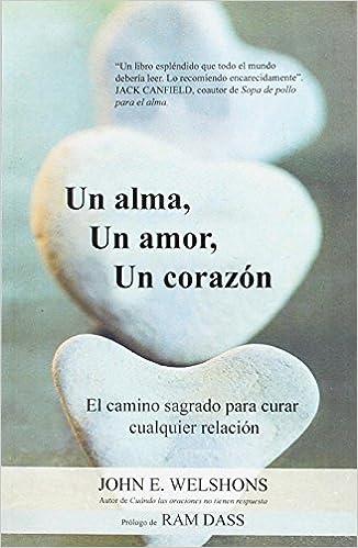 UN ALMA, UN AMOR, UN CORAZÓN: EL CAMINO SAGRADO PARA CURAR CUALQUIER RELACIÓN: Amazon.es: JOHN E. WELSHONS: Libros