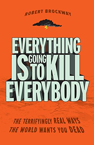 Everything Is Going to Kill Everybody: The Terrifyingly Real Ways the World Wants You Dead by Three Rivers Press