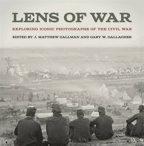 Lens of War: Exploring Iconic Photographs of the Civil War (UnCivil Wars Ser.)
