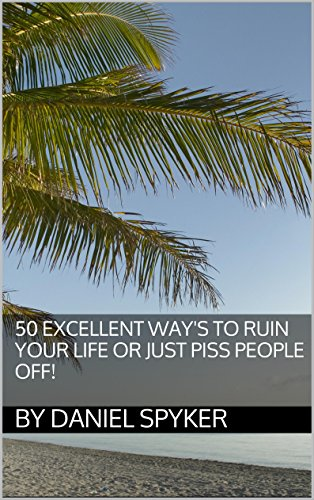 50-excellent-ways-to-ruin-your-life-or-just-piss-people-off