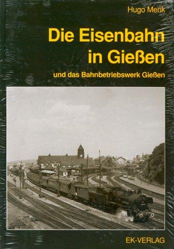 Die Eisenbahn in Gießen und das Bahnbetriebswerk Gießen