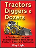 Tractors, Diggers & Dozers: A Childhood Education Science Picture Book About Tractors, Diggers & Bulldozers