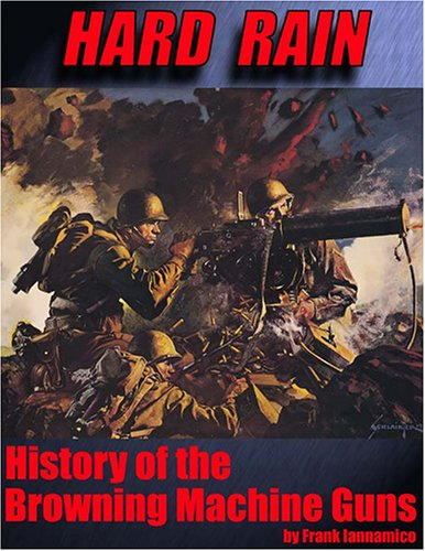 Hard Rain: History of the Browning Machine Guns (Machine Browning Gun)