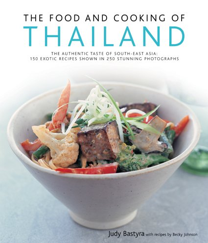The Food and Cooking of Thailand: The Authentic Taste of South-East Asia: 150 Exotic Recipes Shown in 250 Stunning Photographs by Judy Bastyra, Becky Johnson