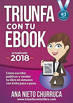 Triunfa con tu ebook: Cómo escribir, publicar y vender tu libro con éxito (Incluye Acceso GRATIS al Taller Online: Escribir tu Bestseller en 60 días) de [Nieto, Ana]