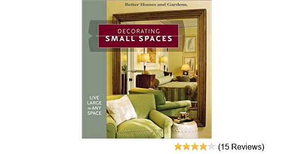 Decorating Small Spaces: Live Large In Any Space (Better Homes U0026 Gardens):  Better Homes And Gardens: 9780696218613: Amazon.com: Books