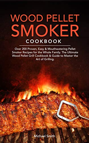 Wood Pellet Smoker Cookbook: Over 200 Proven, Easy & Mouthwatering Pellet Smoker Recipes for the Whole Family. The Ultimate Wood Pellet Grill Cookbook & Guide to Master the Art of Grilling. by [Smith, Michael]