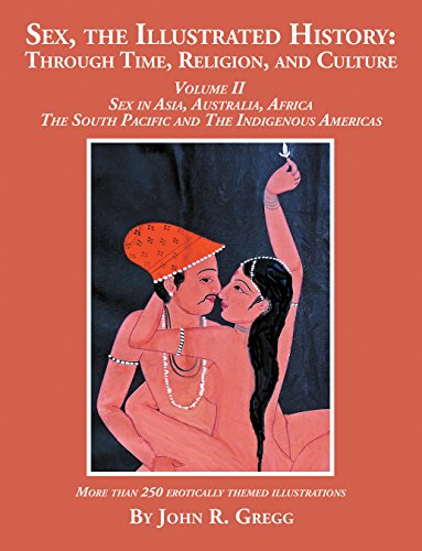 Sex, the Illustrated History: Through Time, Religion, and Culture: Volume Ii, Sex in Asia, Australia, Africa, the South Pacific, and the Indigenous (2 Japan Fine China)