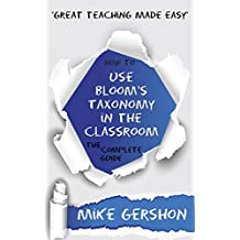 How to use Bloom's Taxonomy in the Classroom: The Complete Guide (The 'How To...' Great Classroom Teaching Series Book 8)