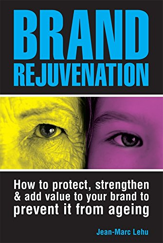 Brand Rejuvenation: How to Protect, Strengthen & Add Value to Your Brand to Prevent It from Ageing