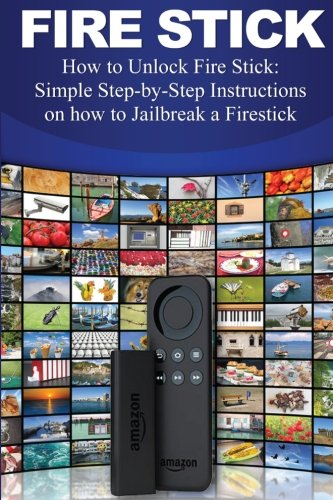 Fire Stick: How to Unlock Fire Stick: Simple Step by Step Instructions on how to Jailbreak a Firestick (the 2017 updated user  guide, tips and tricks, ... echo,digital media,internet) (Volume 1) (Fire Tv Stick Instructions)
