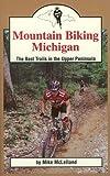 Mountain Biking Michigan: The Best Trails in the Upper Peninsula (Mountain Biking Michigan Series)