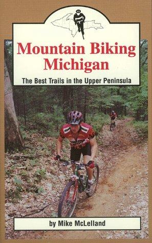 Mountain Biking Michigan  The 50 Best Trails And Road Routes In The Upper Peninsula  Mountain Biking Michigan Series