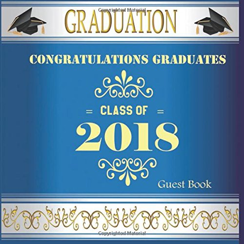 Congratulations Graduates Class Of 2018 Guest Book: Congratulatory Message Book With Motivational Quote And Gift Log Memory Year Book  Keepsake Scrapbook For Grads (Graduation Collections)