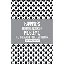 Happiness is not the absence of problems, it's the ability to deal with them: Daily Planner Calendar Schedule...