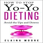 How to Stop Yo-Yo Dieting: Avoid the Ups and Downs | Elaina Moore