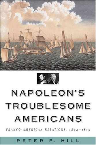 Download Napoleon's Troublesome Americans: Franco-American Relations, 1804-1815 pdf