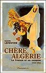 Chère Algérie : La France et sa colonie (1930-1962) par Lefeuvre