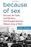 img - for Because of Sex: One Law, Ten Cases, and Fifty Years That Changed American Women's Lives at Work book / textbook / text book