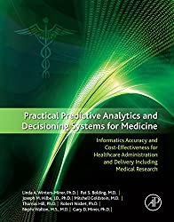 Practical Predictive Analytics and Decisioning Systems for Medicine: Informatics Accuracy and Cost-Effectiveness for Healthcare Administration and Delivery Including Medical Research