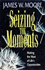 Seizing the Moments: Making the Most of Life's Opportunities: Making the Most of Lifes Opportunities