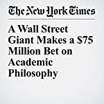 A Wall Street Giant Makes a $75 Million Bet on Academic Philosophy | Jennifer Schuessler