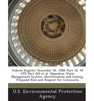 Download Federal Register December 30, 1988: Part 10, 40 Cfr Part 260 et al. Hazardous Waste Management System, Identification and Listing, Proposed Rule and Request for Comments (Paperback) - Common PDF