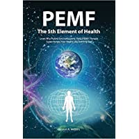 PEMF - The Fifth Element of Health: Learn Why Pulsed Electromagnetic Field (PEMF) Therapy Supercharges Your Health Like Nothing Else