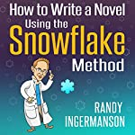 How to Write a Novel Using the Snowflake Method: Advanced Fiction Writing, Book 1 | Randy Ingermanson