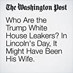 Who Are the Trump White House Leakers? In Lincoln's Day, It Might Have Been His Wife.   Michael S. Rosenwald