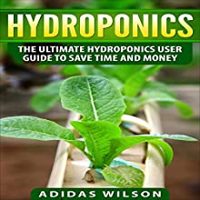 Hydroponics: The Ultimate Hydroponics User Guide to Save Time and Money Audiobook by Adidas Wilson Narrated by Joe Wosik