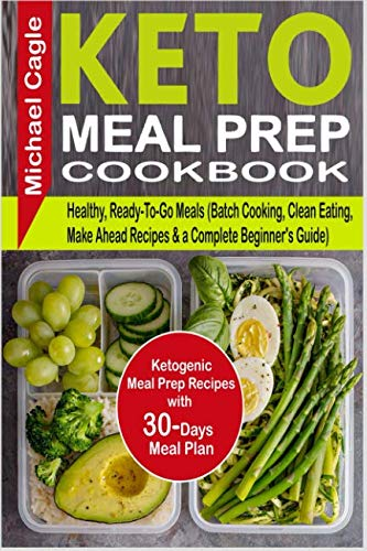 Keto Meal Prep Cookbook: Ketogenic Meal Prep Recipes with 30-Days Meal Plan for Healthy, Ready-To-Go Meals (Batch Cooking, Clean Eating, Make Ahead Recipes & a Complete Beginner's Guide) by Michael Cagle