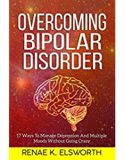 Overcoming Bipolar Disorder: 17 Ways To Manage Depression And Multiple Moods Without Going Crazy