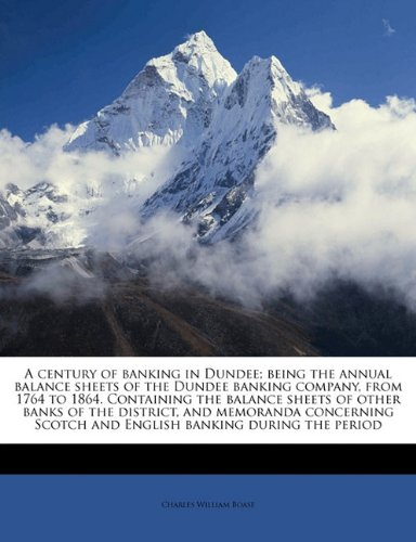 Download A century of banking in Dundee; being the annual balance sheets of the Dundee banking company, from 1764 to 1864. Containing the balance sheets of ... Scotch and English banking during the period PDF